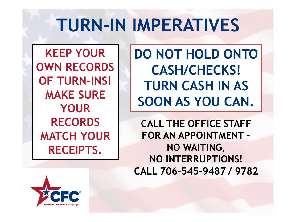 TURN-IN IMPERATIVES KEEP YOUR OWN RECORDS OF TURN-INS! MAKE SURE YOUR RECORDS MATCH YOUR RECEIPTS. DO NOT HOLD ONTO CASH/CHECKS! TURN CASH IN AS SOON