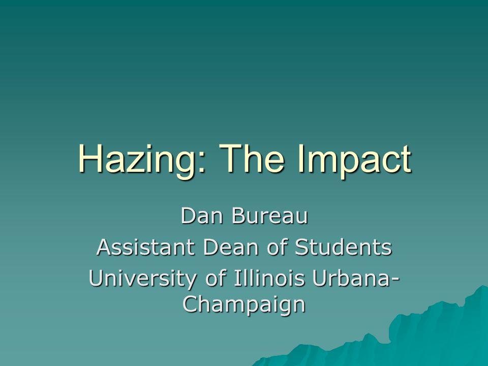 Hazing: The Impact Dan Bureau Assistant Dean of Students University of Illinois Urbana- Champaign