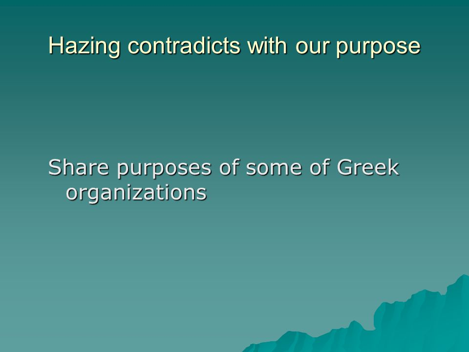 Hazing contradicts with our purpose Share purposes of some of Greek organizations