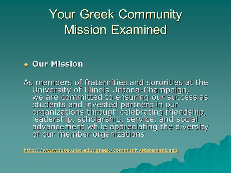 Your Greek Community Mission Examined  Our Mission As members of fraternities and sororities at the University of Illinois Urbana-Champaign, we are committed to ensuring our success as students and invested partners in our organizations through celebrating friendship, leadership, scholarship, service, and social advancement while appreciating the diversity of our member organizations.
