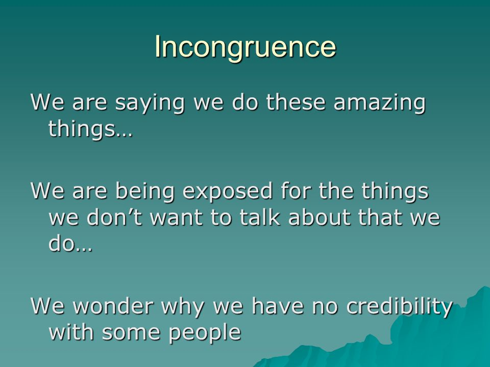 Incongruence We are saying we do these amazing things… We are being exposed for the things we don't want to talk about that we do… We wonder why we have no credibility with some people