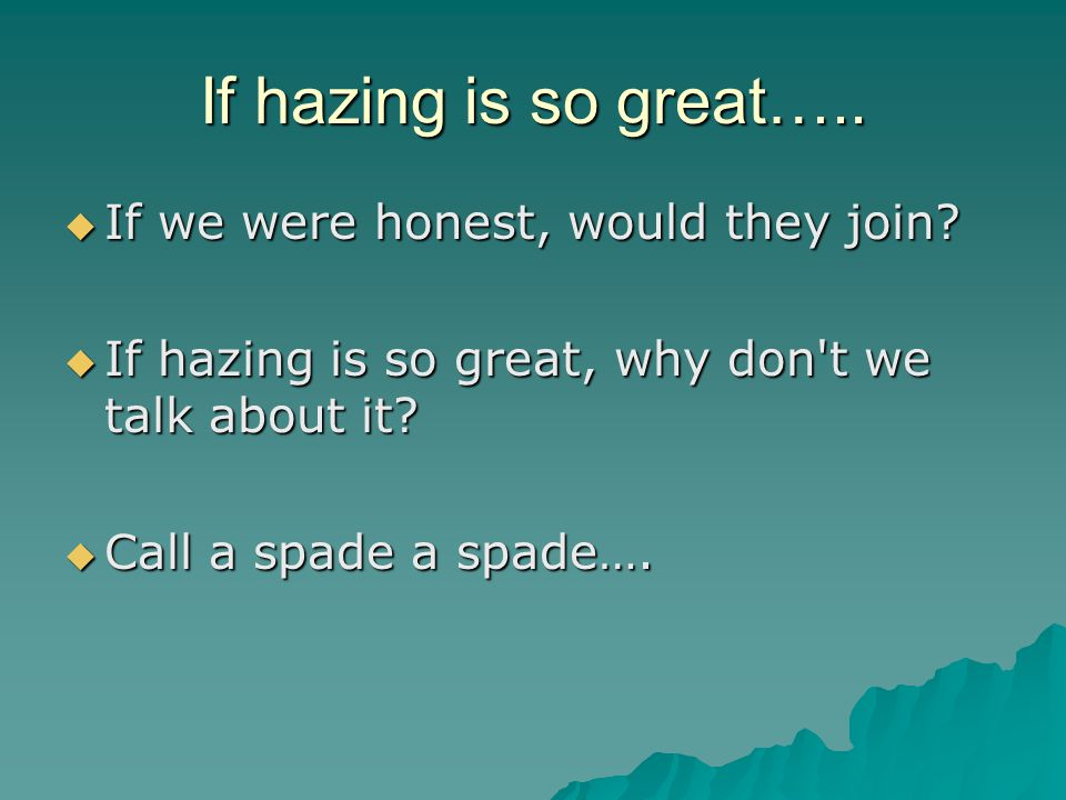 If hazing is so great…..  If we were honest, would they join.
