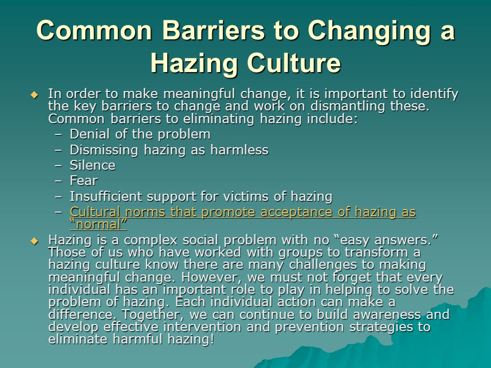 Common Barriers to Changing a Hazing Culture  In order to make meaningful change, it is important to identify the key barriers to change and work on dismantling these.