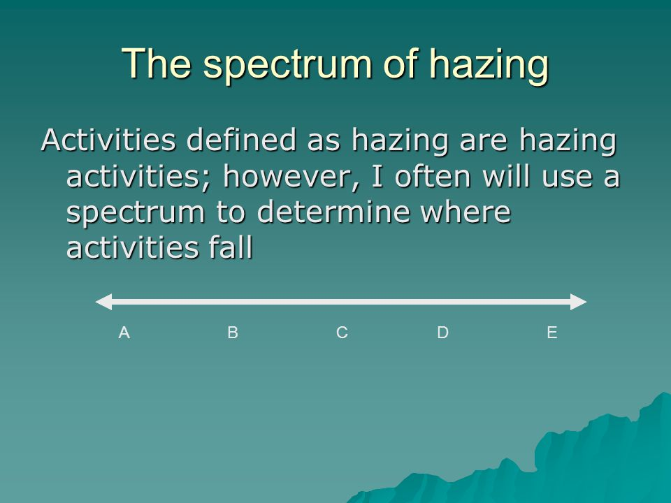 The spectrum of hazing Activities defined as hazing are hazing activities; however, I often will use a spectrum to determine where activities fall A B C D E