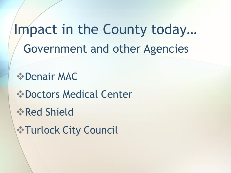 Impact in the County today…  Denair MAC  Doctors Medical Center  Red Shield  Turlock City Council Government and other Agencies