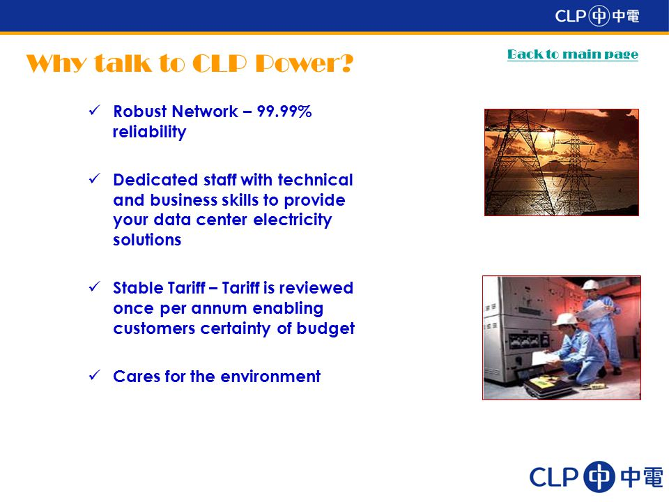 Robust Network – 99.99% reliability Dedicated staff with technical and business skills to provide your data center electricity solutions Stable Tariff – Tariff is reviewed once per annum enabling customers certainty of budget Cares for the environment Why talk to CLP Power.