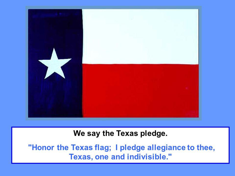 We say the Texas pledge.