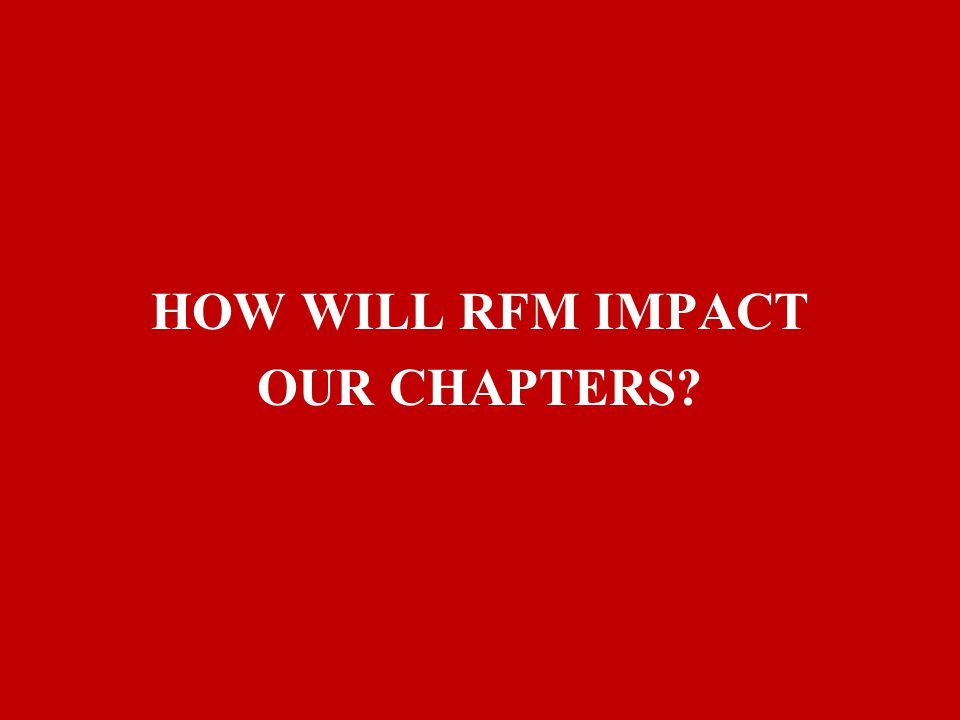 HOW WILL RFM IMPACT OUR CHAPTERS?