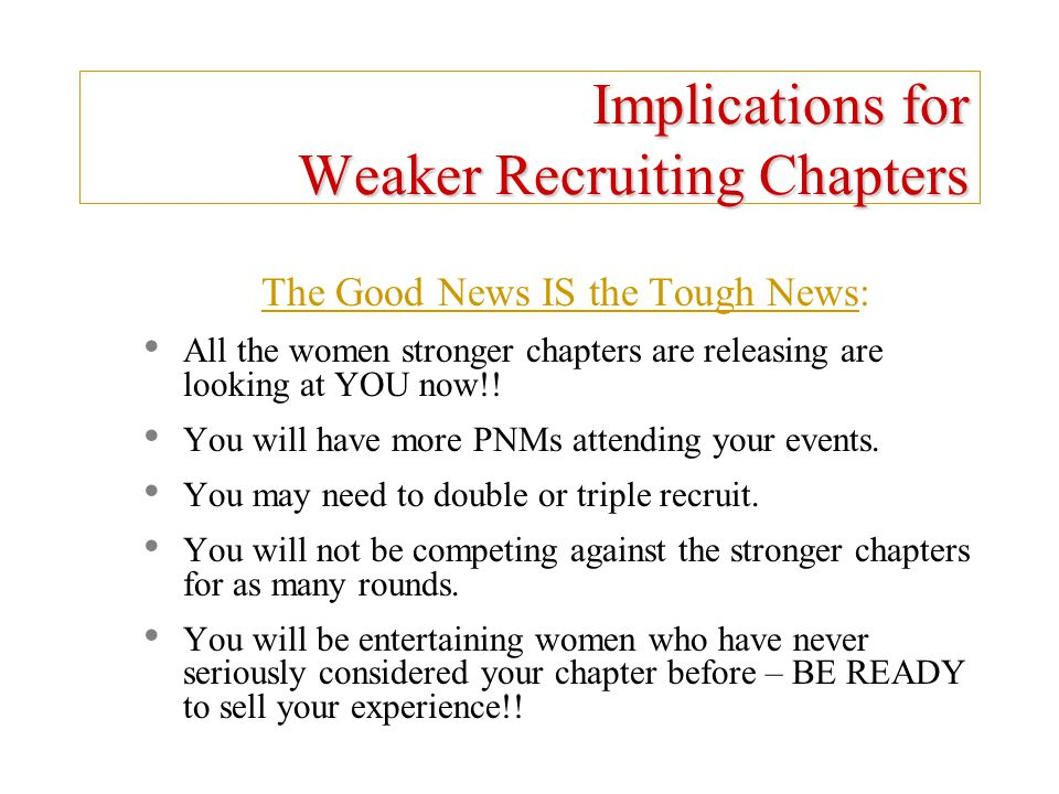 Implications for Weaker Recruiting Chapters The Good News IS the Tough News: All the women stronger chapters are releasing are looking at YOU now!! Yo