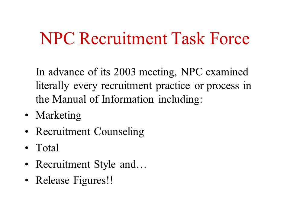 NPC Recruitment Task Force In advance of its 2003 meeting, NPC examined literally every recruitment practice or process in the Manual of Information i