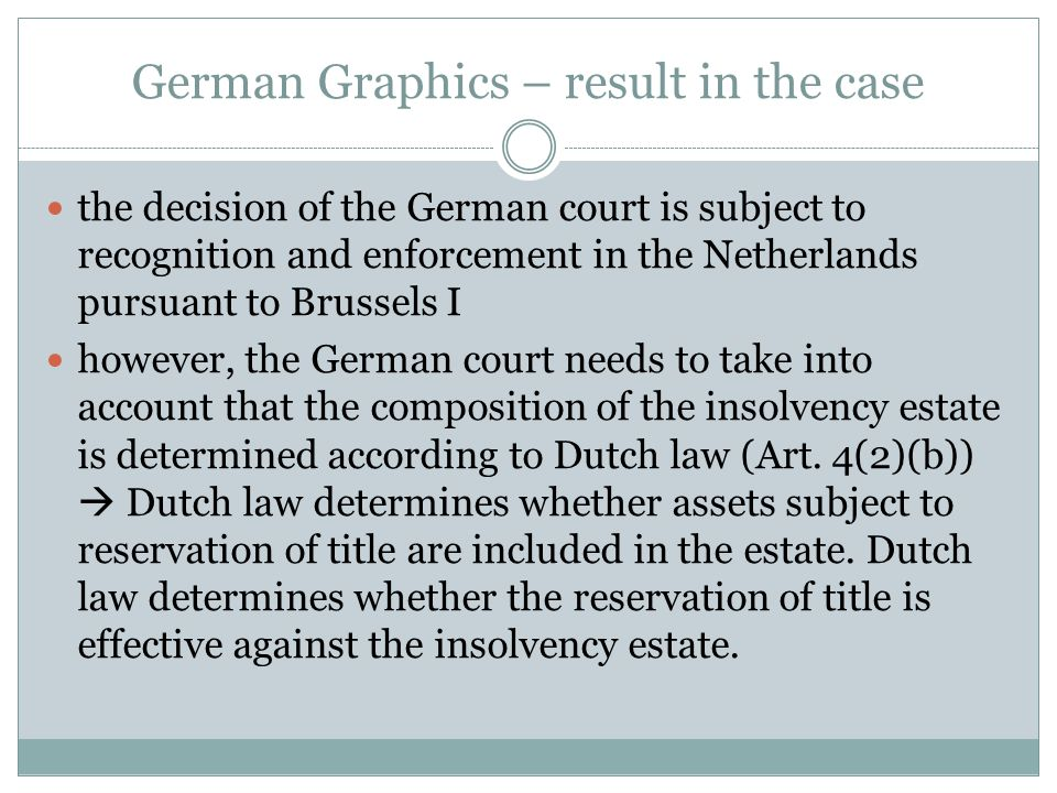 German Graphics – result in the case the decision of the German court is subject to recognition and enforcement in the Netherlands pursuant to Brussels I however, the German court needs to take into account that the composition of the insolvency estate is determined according to Dutch law (Art.