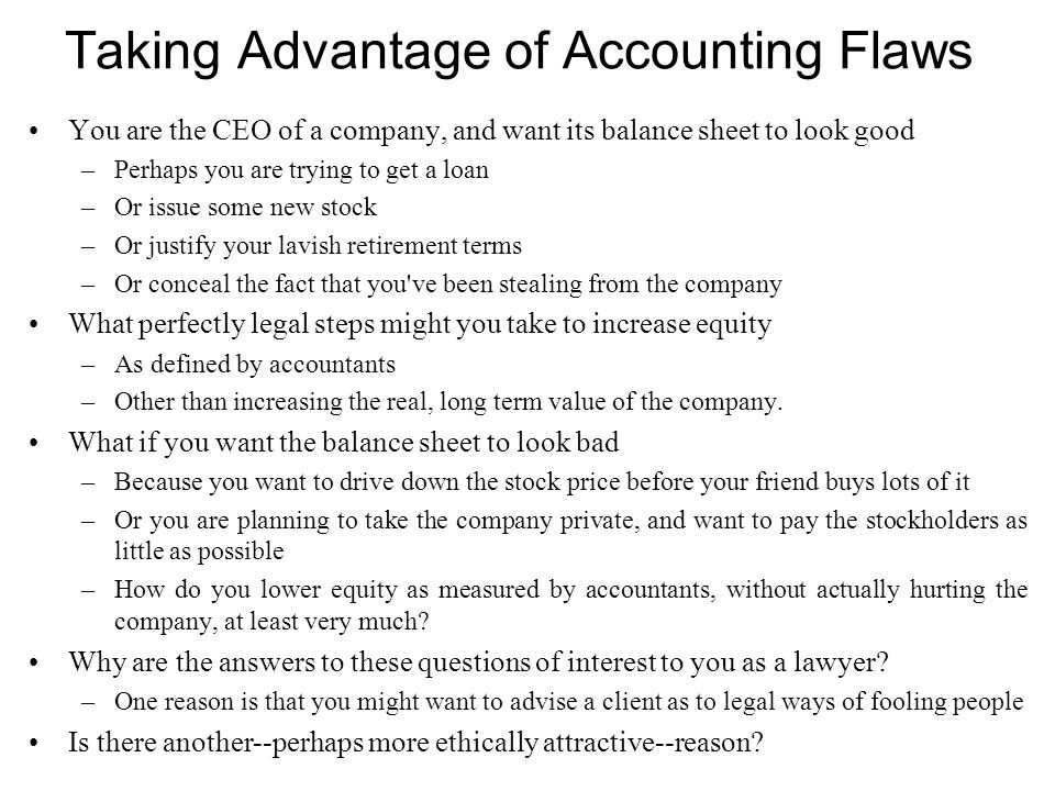Taking Advantage of Accounting Flaws You are the CEO of a company, and want its balance sheet to look good –Perhaps you are trying to get a loan –Or i