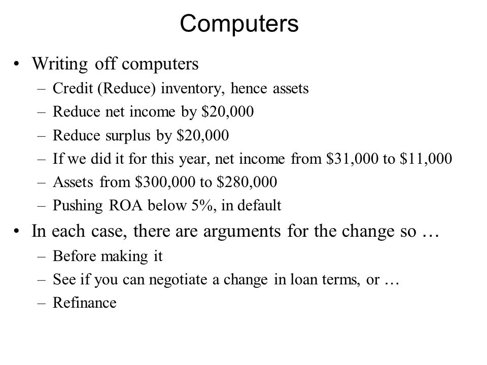 Computers Writing off computers –Credit (Reduce) inventory, hence assets –Reduce net income by $20,000 –Reduce surplus by $20,000 –If we did it for this year, net income from $31,000 to $11,000 –Assets from $300,000 to $280,000 –Pushing ROA below 5%, in default In each case, there are arguments for the change so … –Before making it –See if you can negotiate a change in loan terms, or … –Refinance