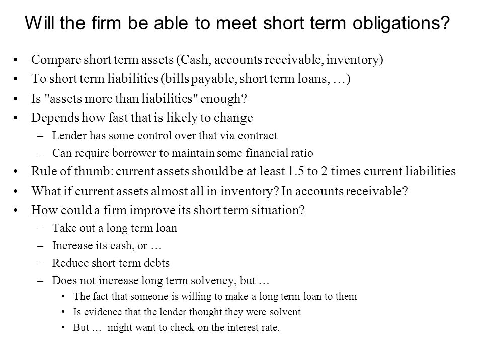 Will the firm be able to meet short term obligations? Compare short term assets (Cash, accounts receivable, inventory) To short term liabilities (bill