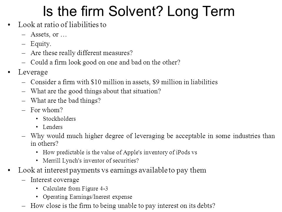 Is the firm Solvent? Long Term Look at ratio of liabilities to –Assets, or … –Equity. –Are these really different measures? –Could a firm look good on