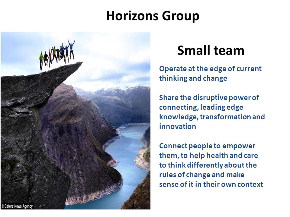 #NHSChangeDay #SHCRchat Operate at the edge of current thinking and change Share the disruptive power of connecting, leading edge knowledge, transformation and innovation Connect people to empower them, to help health and care to think differently about the rules of change and make sense of it in their own context Horizons Group Small team
