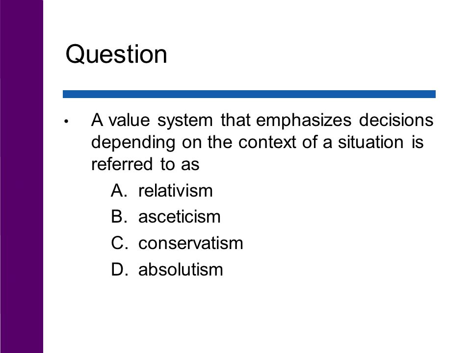 Question A value system that emphasizes decisions depending on the context of a situation is referred to as A.relativism B.asceticism C.conservatism D.absolutism
