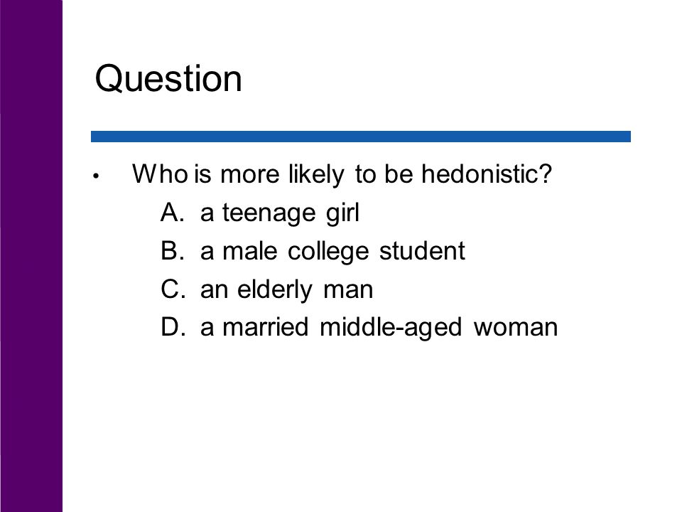 Question Who is more likely to be hedonistic.