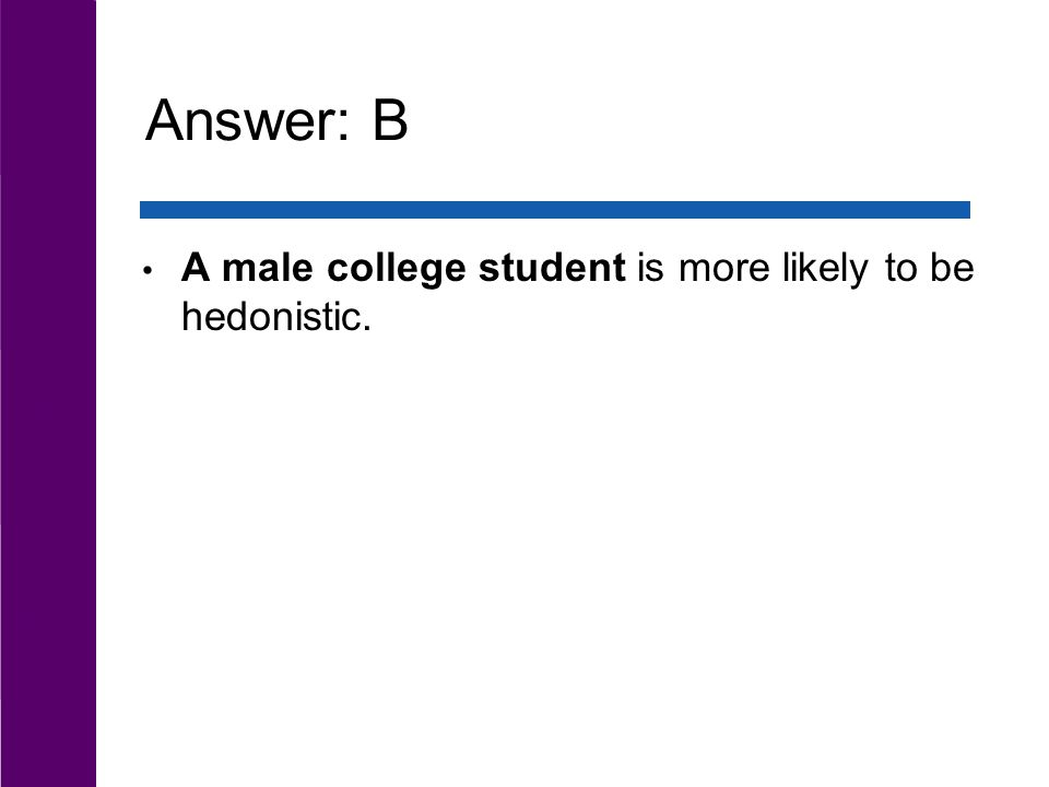 Answer: B A male college student is more likely to be hedonistic.