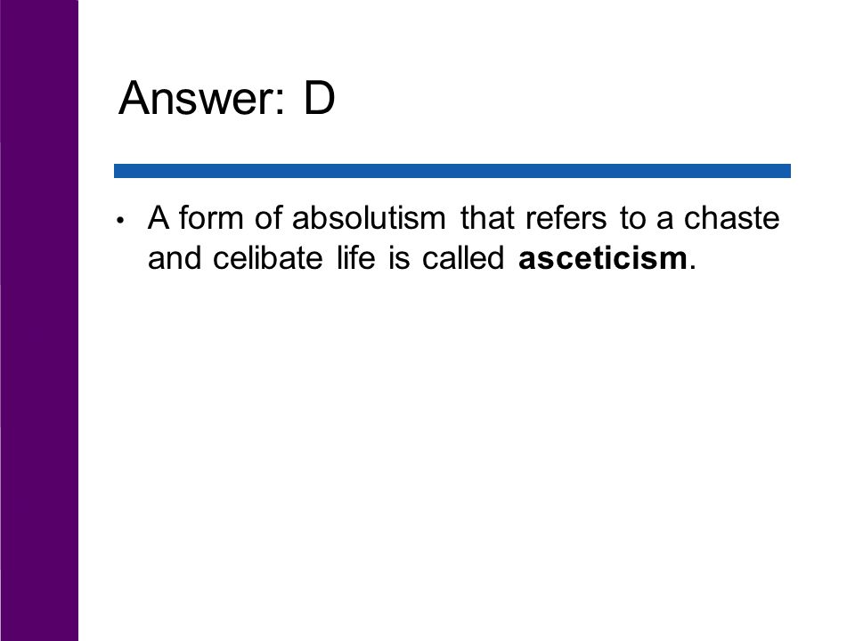 Answer: D A form of absolutism that refers to a chaste and celibate life is called asceticism.