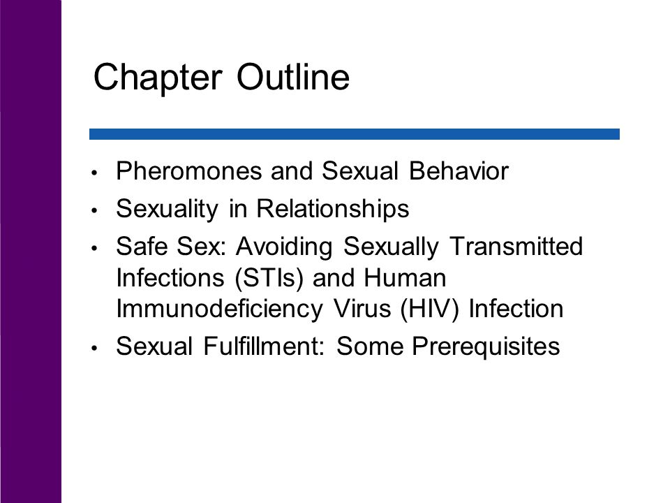 Chapter Outline Pheromones and Sexual Behavior Sexuality in Relationships Safe Sex: Avoiding Sexually Transmitted Infections (STIs) and Human Immunodeficiency Virus (HIV) Infection Sexual Fulfillment: Some Prerequisites
