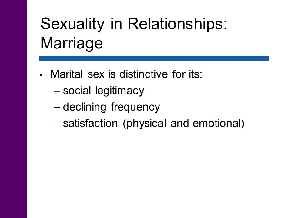 Sexuality in Relationships: Marriage Marital sex is distinctive for its: –social legitimacy –declining frequency –satisfaction (physical and emotional)