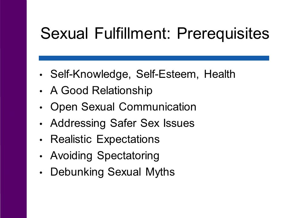 Sexual Fulfillment: Prerequisites Self-Knowledge, Self-Esteem, Health A Good Relationship Open Sexual Communication Addressing Safer Sex Issues Realistic Expectations Avoiding Spectatoring Debunking Sexual Myths