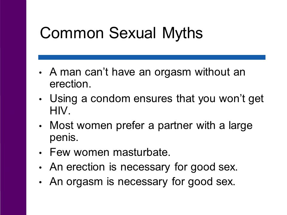 Common Sexual Myths A man can't have an orgasm without an erection.