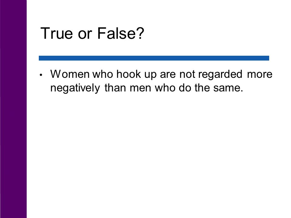 True or False Women who hook up are not regarded more negatively than men who do the same.