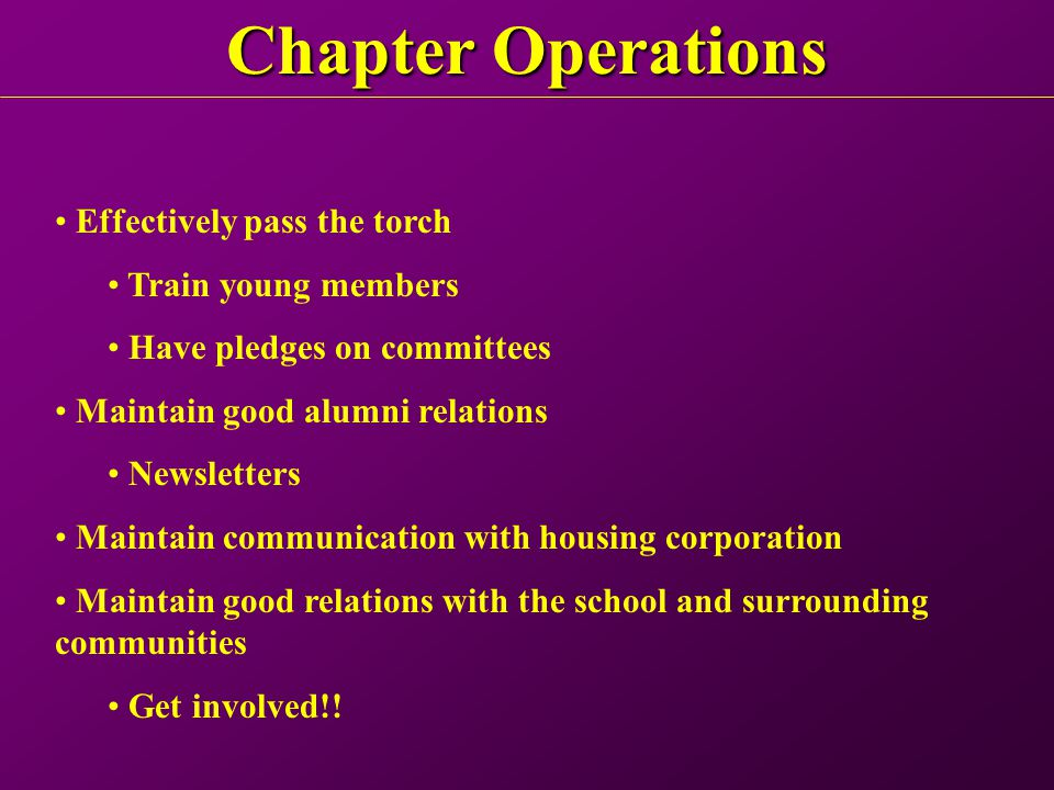 Chapter Operations Effectively pass the torch Train young members Have pledges on committees Maintain good alumni relations Newsletters Maintain communication with housing corporation Maintain good relations with the school and surrounding communities Get involved!!