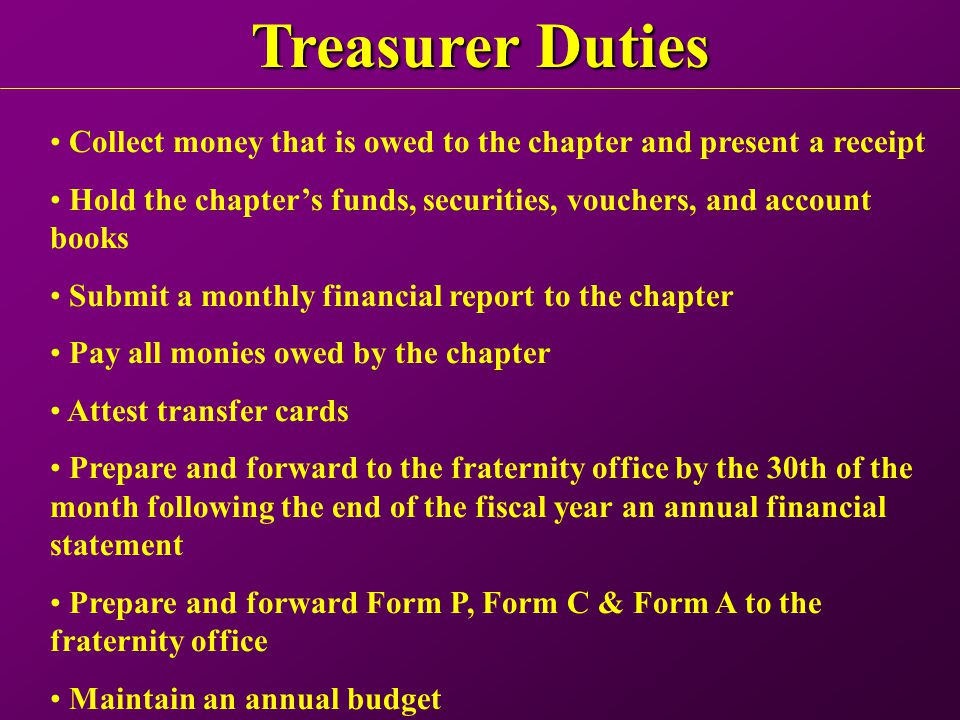 Treasurer Duties Collect money that is owed to the chapter and present a receipt Hold the chapter's funds, securities, vouchers, and account books Submit a monthly financial report to the chapter Pay all monies owed by the chapter Attest transfer cards Prepare and forward to the fraternity office by the 30th of the month following the end of the fiscal year an annual financial statement Prepare and forward Form P, Form C & Form A to the fraternity office Maintain an annual budget