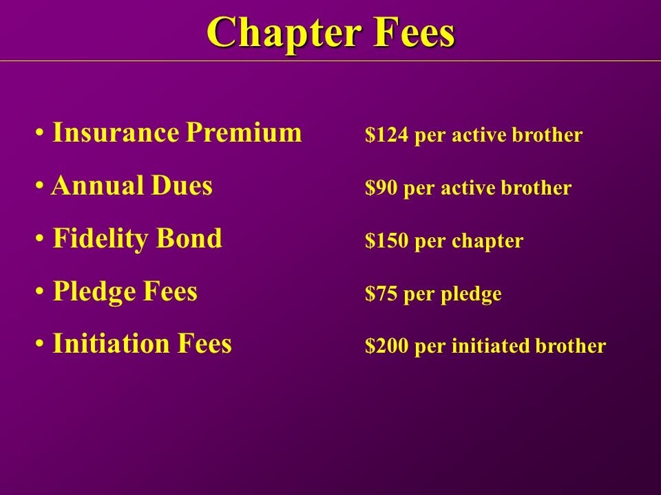 Chapter Fees Insurance Premium $124 per active brother Annual Dues $90 per active brother Fidelity Bond $150 per chapter Pledge Fees $75 per pledge Initiation Fees $200 per initiated brother