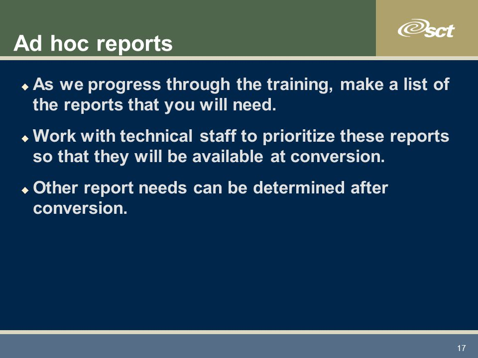 17 Ad hoc reports u As we progress through the training, make a list of the reports that you will need.
