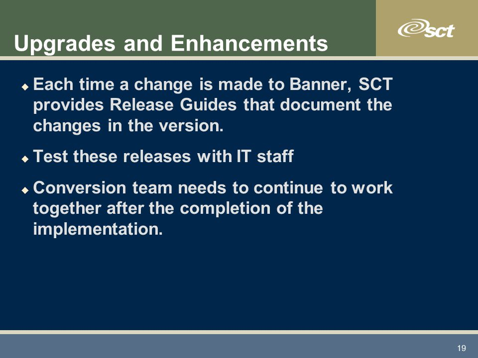 19 Upgrades and Enhancements u Each time a change is made to Banner, SCT provides Release Guides that document the changes in the version.