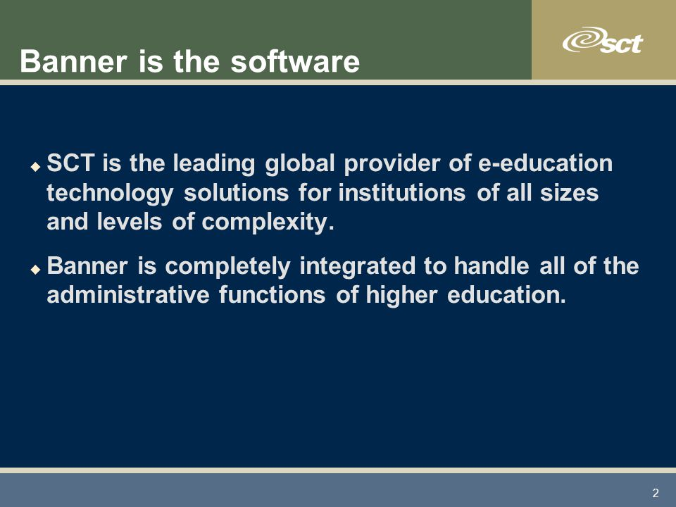 2 Banner is the software u SCT is the leading global provider of e-education technology solutions for institutions of all sizes and levels of complexity.