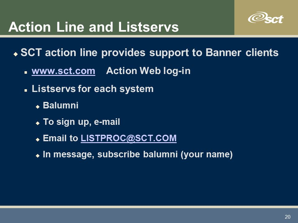 20 Action Line and Listservs u SCT action line provides support to Banner clients n www.sct.com Action Web log-in www.sct.com n Listservs for each system u Balumni u To sign up, e-mail u Email to LISTPROC@SCT.COMLISTPROC@SCT.COM u In message, subscribe balumni (your name)