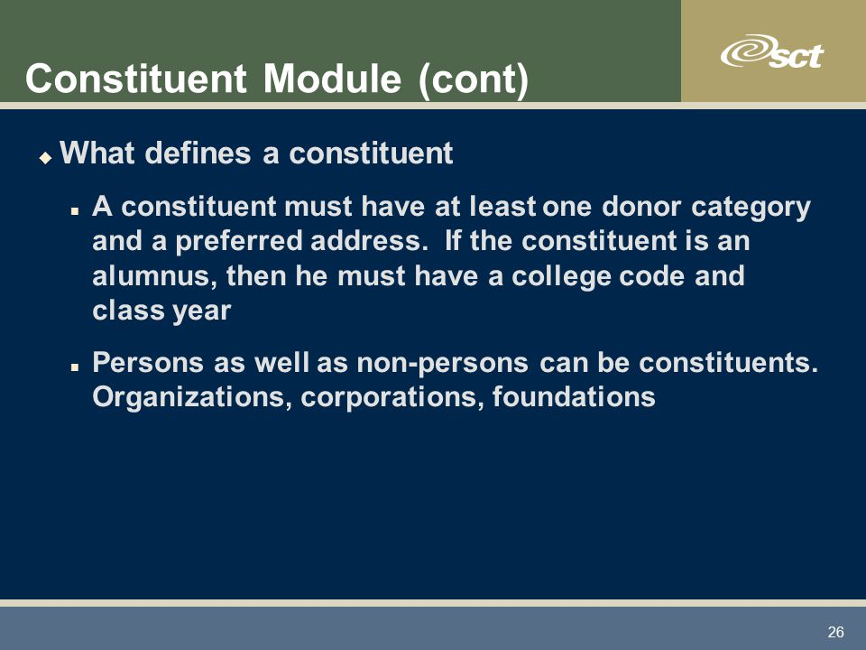 26 Constituent Module (cont) u What defines a constituent n A constituent must have at least one donor category and a preferred address.