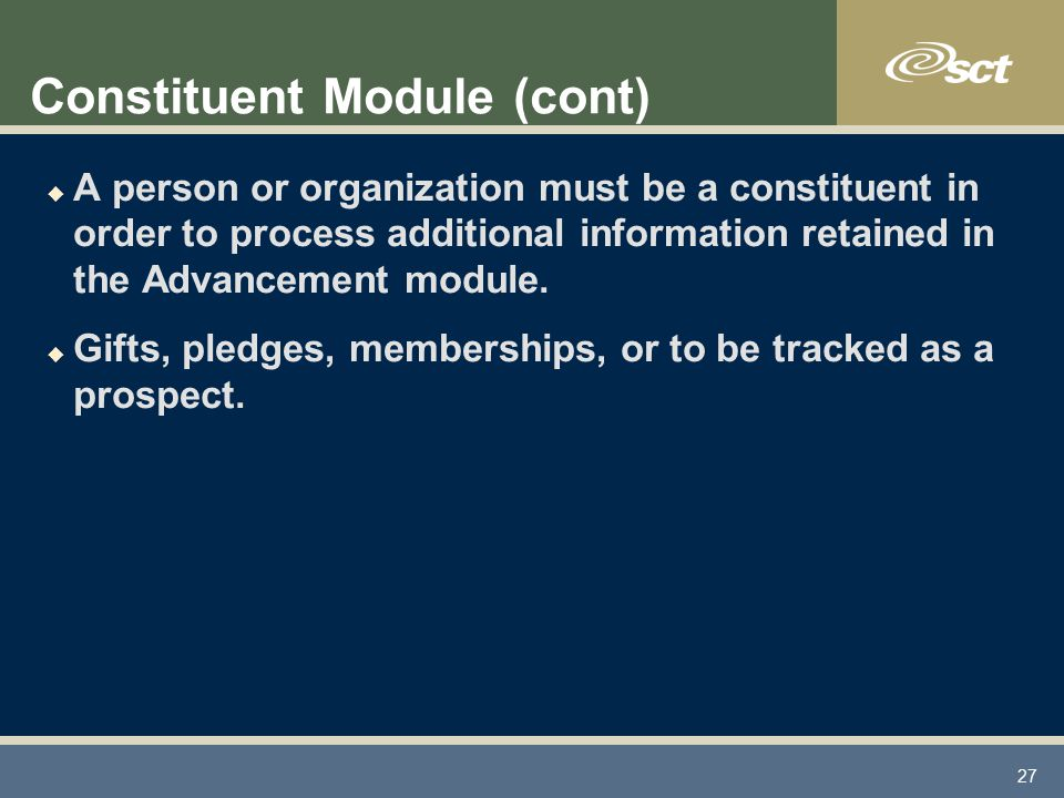 27 Constituent Module (cont) u A person or organization must be a constituent in order to process additional information retained in the Advancement module.