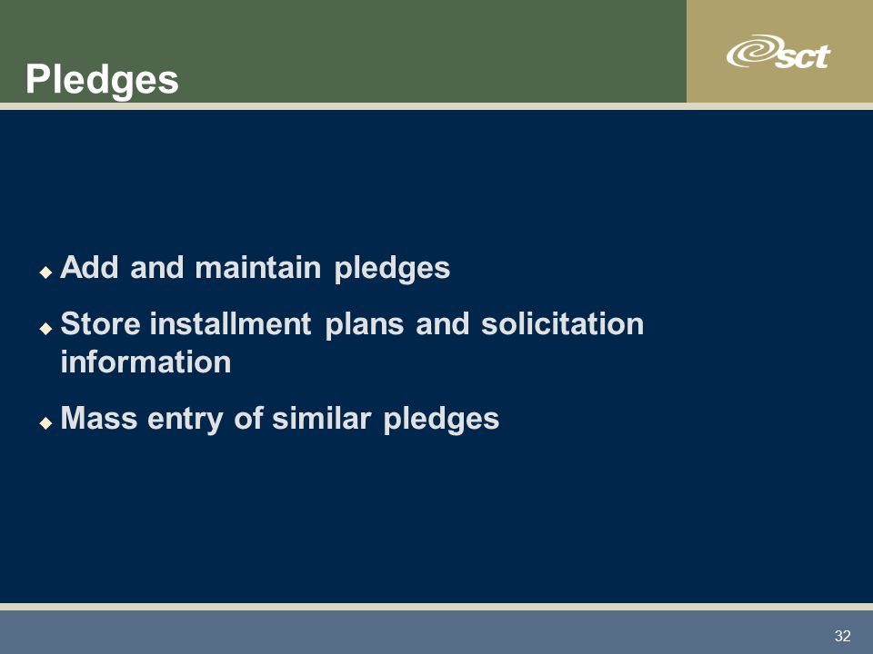 32 Pledges u Add and maintain pledges u Store installment plans and solicitation information u Mass entry of similar pledges