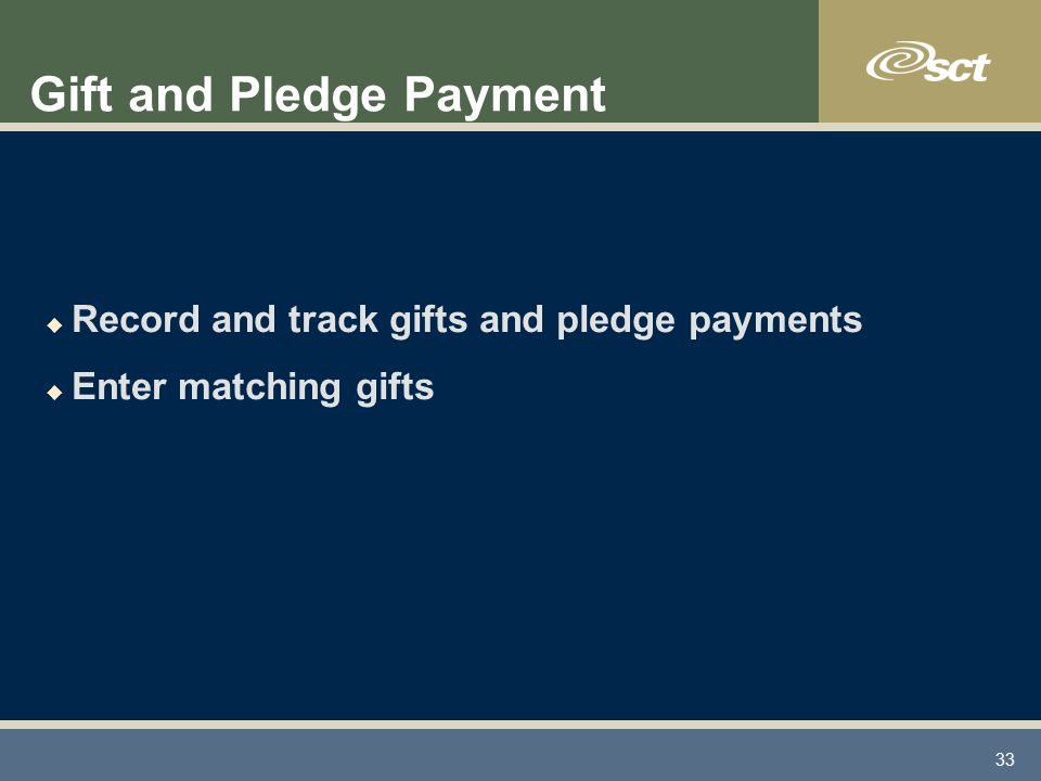 33 Gift and Pledge Payment u Record and track gifts and pledge payments u Enter matching gifts