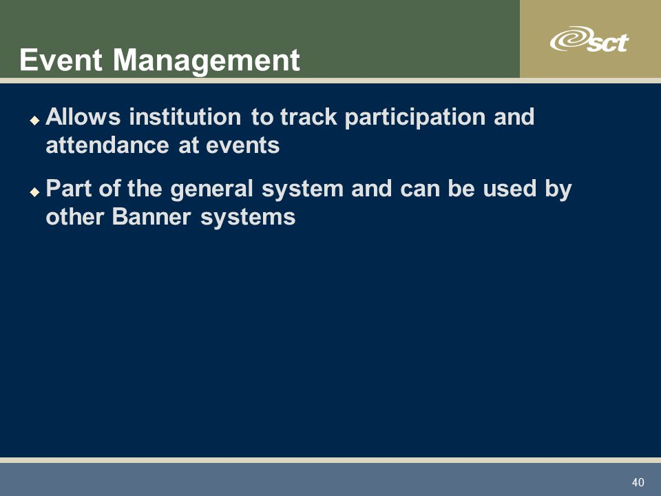 40 Event Management u Allows institution to track participation and attendance at events u Part of the general system and can be used by other Banner systems