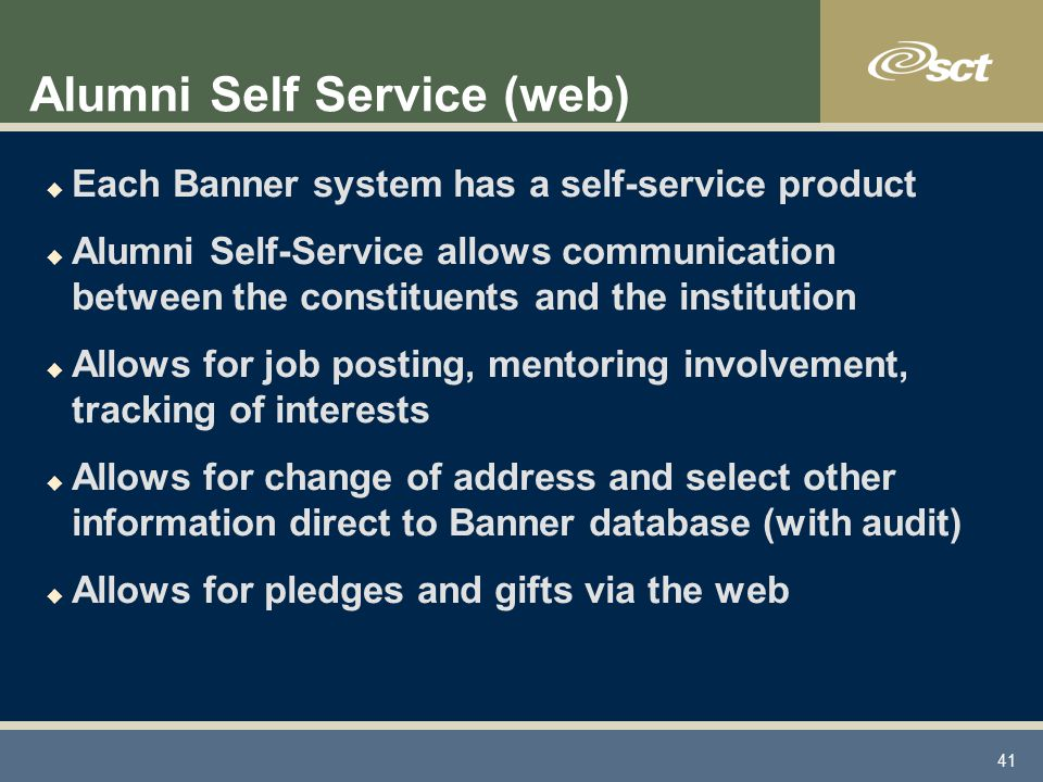 41 Alumni Self Service (web) u Each Banner system has a self-service product u Alumni Self-Service allows communication between the constituents and the institution u Allows for job posting, mentoring involvement, tracking of interests u Allows for change of address and select other information direct to Banner database (with audit) u Allows for pledges and gifts via the web