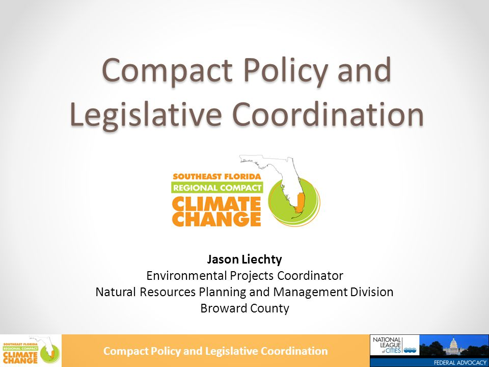 Compact Policy and Legislative Coordination Funding Opportunities RE.invest Initiative – Miami Beach Federal Highway Administration – Climate Change Vulnerability Assessment Pilot Grant o Broward MPO lead agency – supported by other MPOs, Regional Planning Councils, Compact Counties, and South Florida Regional Transportation Rockefeller Foundation 100 Resilient Cities Challenge
