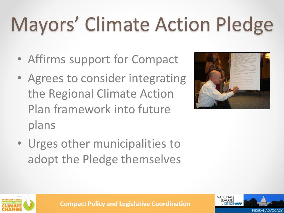 Compact Policy and Legislative Coordination Mayors' Climate Action Pledge Affirms support for Compact Agrees to consider integrating the Regional Climate Action Plan framework into future plans Urges other municipalities to adopt the Pledge themselves