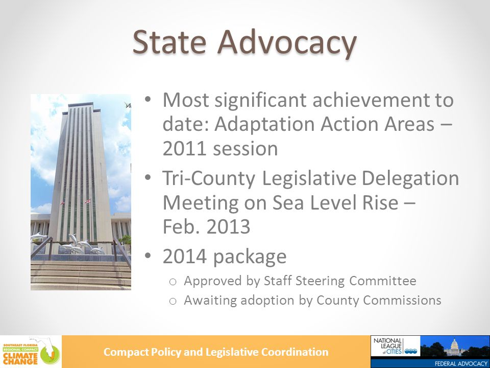 Compact Policy and Legislative Coordination Adaptation Action Areas Added to Florida Community Planning Act in 2011 session Optional comprehensive plan designation for areas that: o Experience coastal flooding o Are vulnerable to the related impacts of rising sea levels Purpose: prioritizing funding for infrastructure and adaptation planning