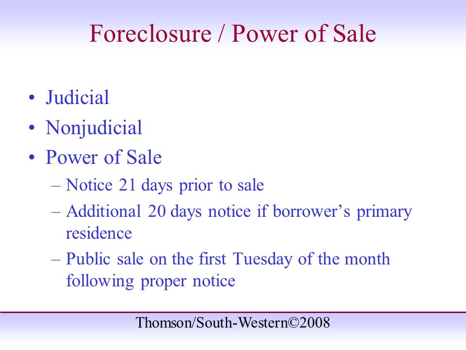 Thomson/South-Western©2008 Foreclosure / Power of Sale Judicial Nonjudicial Power of Sale –Notice 21 days prior to sale –Additional 20 days notice if borrower's primary residence –Public sale on the first Tuesday of the month following proper notice
