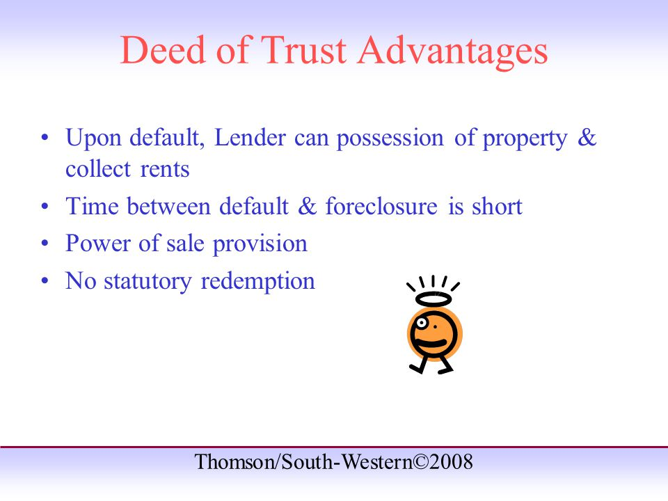 Thomson/South-Western©2008 Deed of Trust Advantages Upon default, Lender can possession of property & collect rents Time between default & foreclosure is short Power of sale provision No statutory redemption