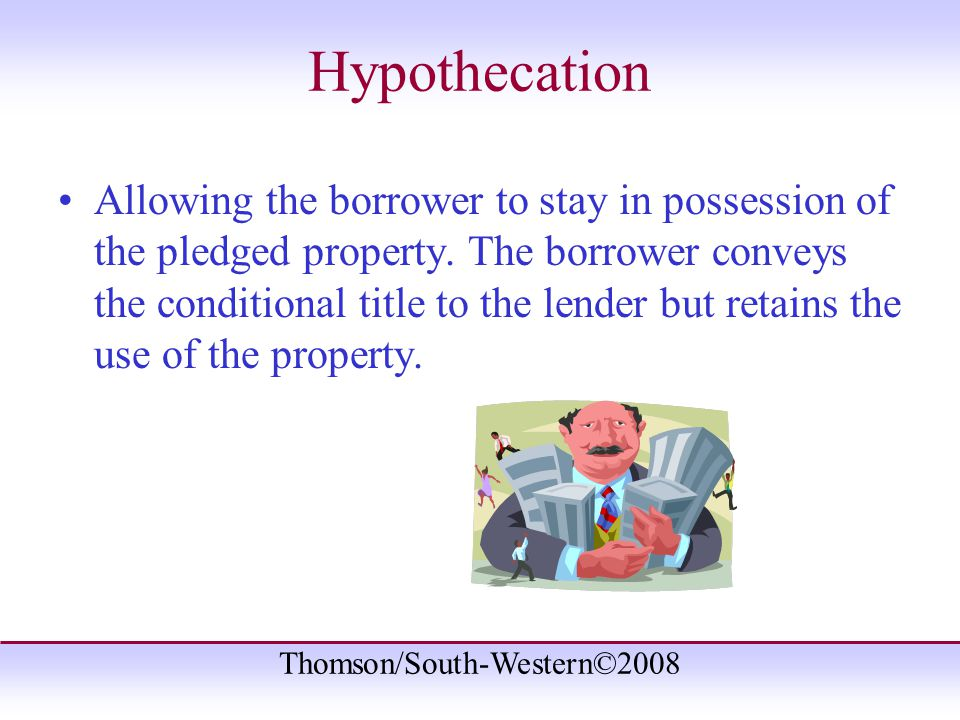 Thomson/South-Western©2008 Hypothecation Allowing the borrower to stay in possession of the pledged property.
