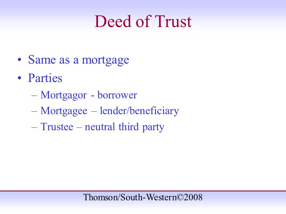 Thomson/South-Western©2008 Deed of Trust Same as a mortgage Parties –Mortgagor - borrower –Mortgagee – lender/beneficiary –Trustee – neutral third party