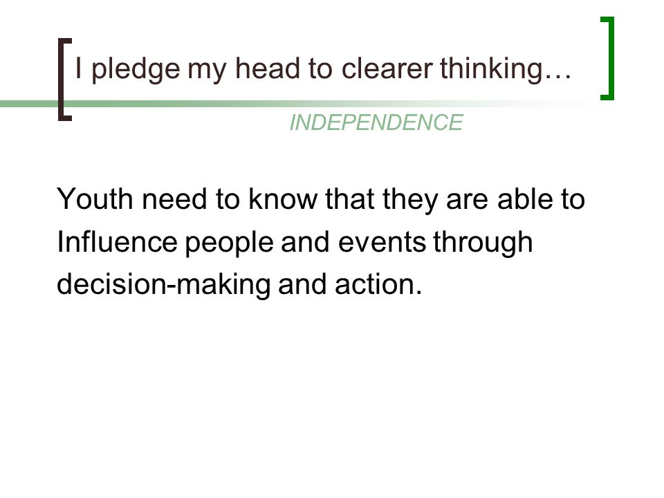 I pledge my head to clearer thinking… Youth need to know that they are able to Influence people and events through decision-making and action. INDEPEN